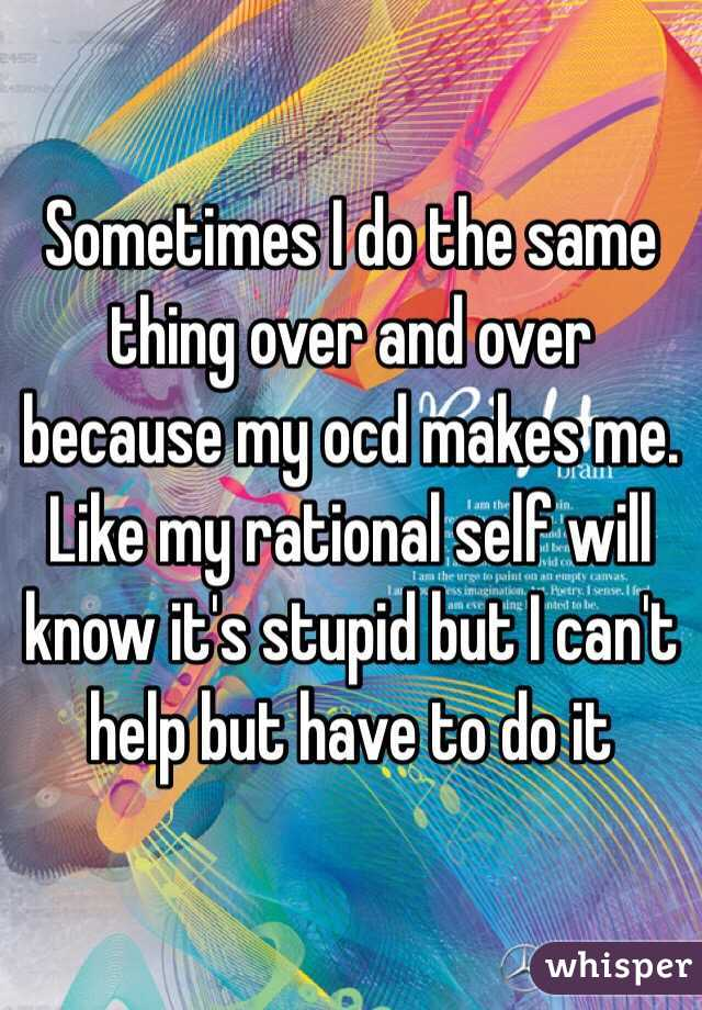 Sometimes I do the same thing over and over because my ocd makes me. Like my rational self will know it's stupid but I can't help but have to do it