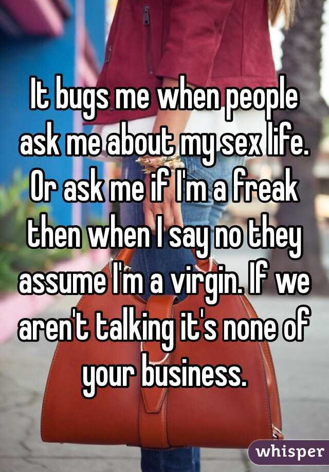 It bugs me when people ask me about my sex life. Or ask me if I'm a freak then when I say no they assume I'm a virgin. If we aren't talking it's none of your business.