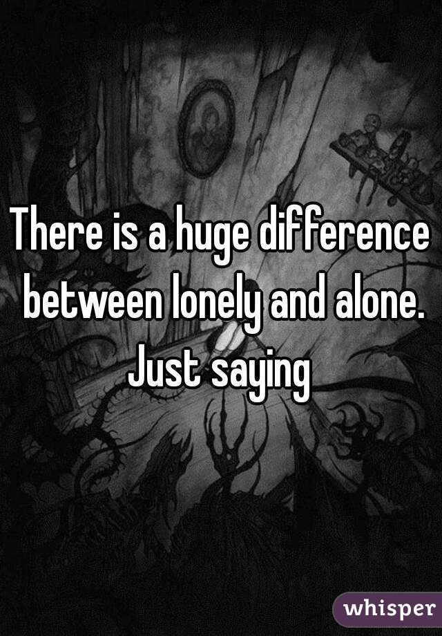 There is a huge difference between lonely and alone. Just saying