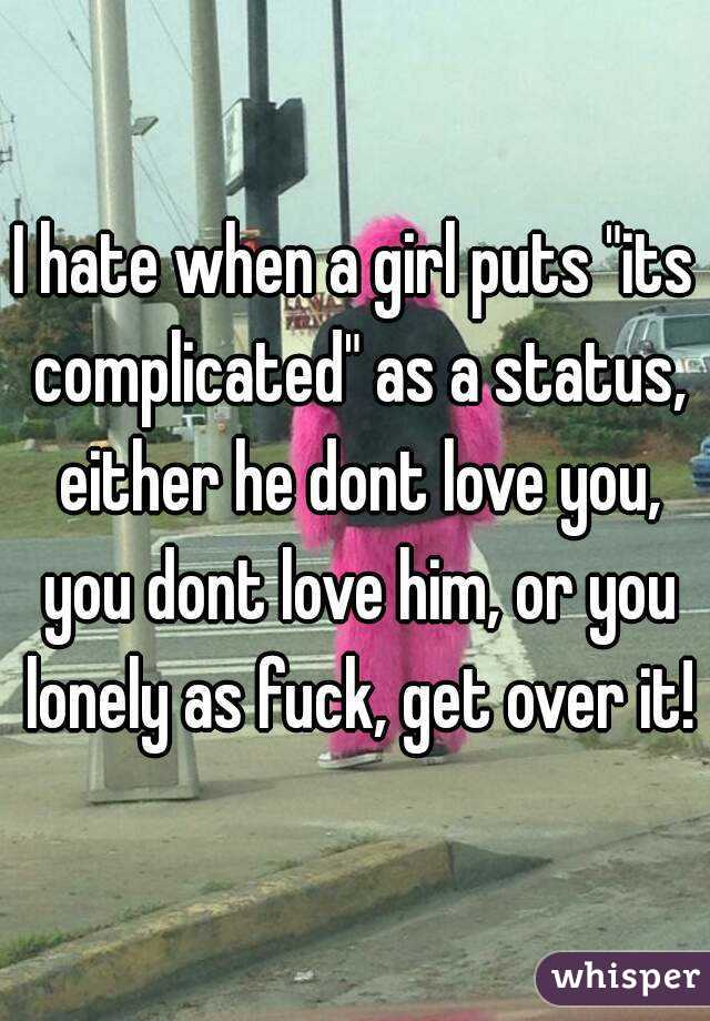 "I hate when a girl puts ""its complicated"" as a status, either he dont love you, you dont love him, or you lonely as fuck, get over it!"
