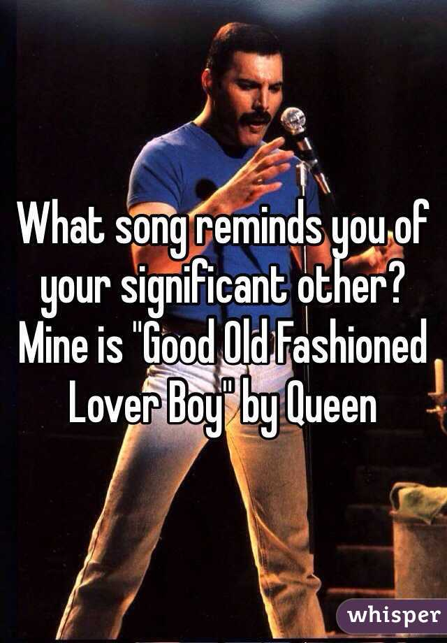 "What song reminds you of your significant other? Mine is ""Good Old Fashioned Lover Boy"" by Queen"