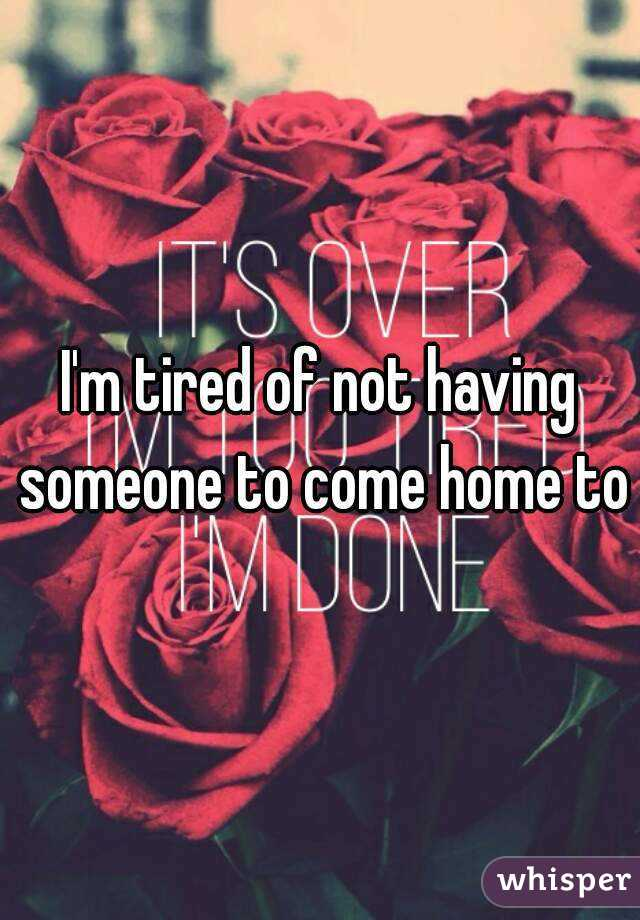 I'm tired of not having someone to come home to