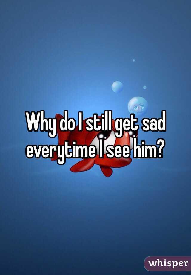 Why do I still get sad everytime I see him?