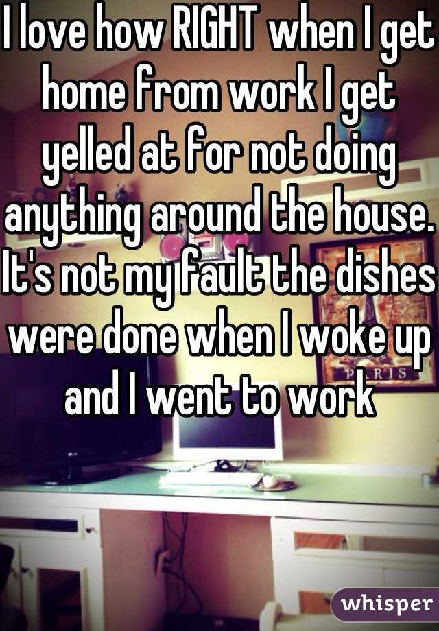 I love how RIGHT when I get home from work I get yelled at for not doing anything around the house. It's not my fault the dishes were done when I woke up and I went to work