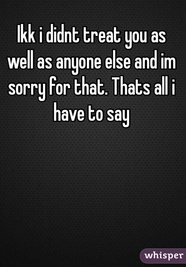 Ikk i didnt treat you as well as anyone else and im sorry for that. Thats all i have to say