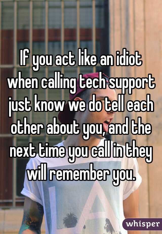 If you act like an idiot when calling tech support just know we do tell each other about you, and the next time you call in they will remember you.