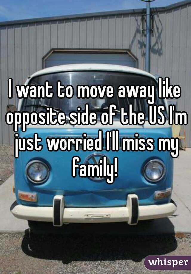 I want to move away like opposite side of the US I'm just worried I'll miss my family!