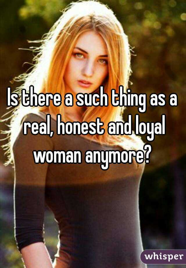 Is there a such thing as a real, honest and loyal woman anymore?