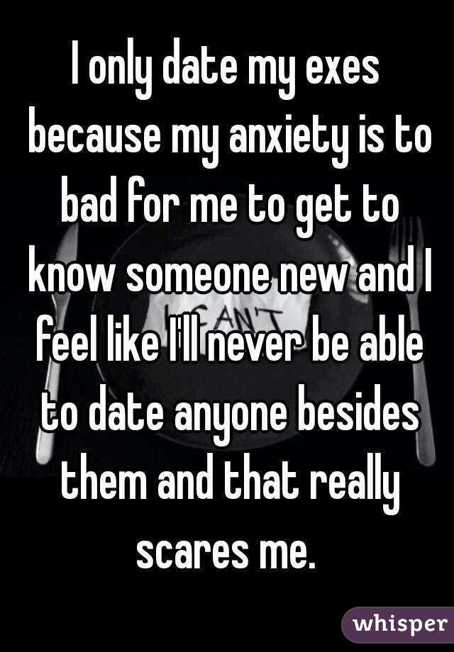 I only date my exes because my anxiety is to bad for me to get to know someone new and I feel like I'll never be able to date anyone besides them and that really scares me.