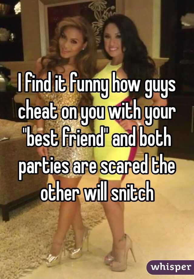 """I find it funny how guys cheat on you with your """"best friend"""" and both parties are scared the other will snitch"""