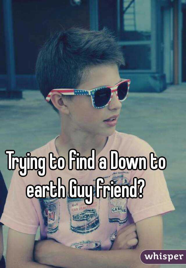 Trying to find a Down to earth Guy friend?