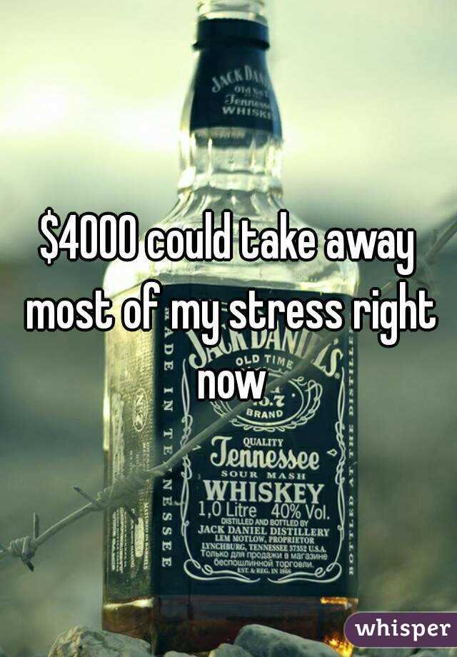 $4000 could take away most of my stress right now