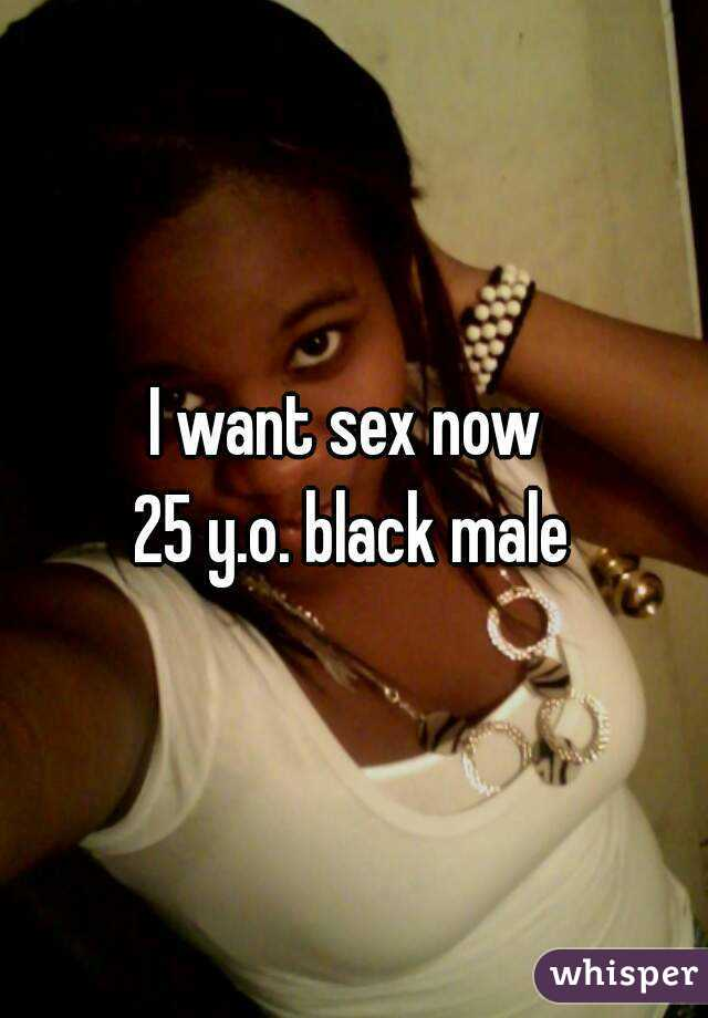 I want sex now  25 y.o. black male