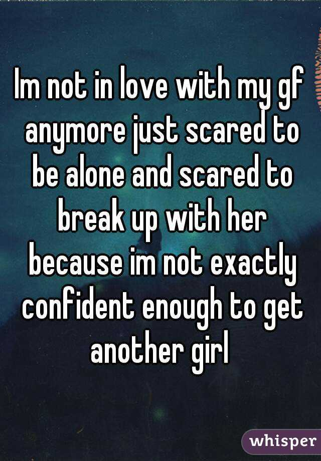 Im not in love with my gf anymore just scared to be alone and scared to break up with her because im not exactly confident enough to get another girl