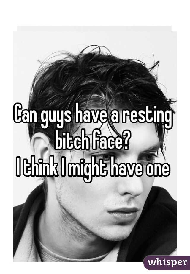 Can guys have a resting bitch face? I think I might have one