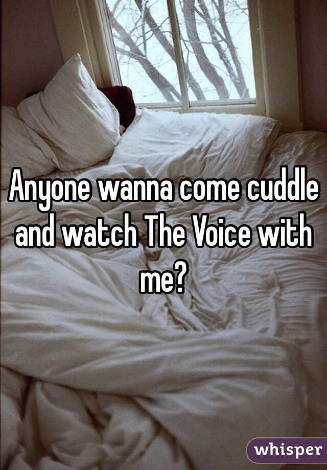 Anyone wanna come cuddle and watch The Voice with me?