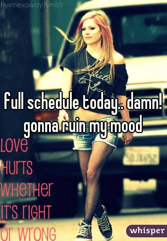full schedule today.. damn! gonna ruin my mood