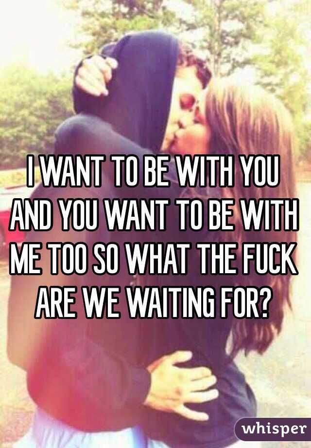 I WANT TO BE WITH YOU AND YOU WANT TO BE WITH ME TOO SO WHAT THE FUCK ARE WE WAITING FOR?