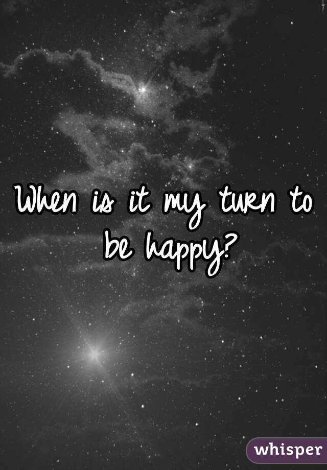 when is it my turn to be happy