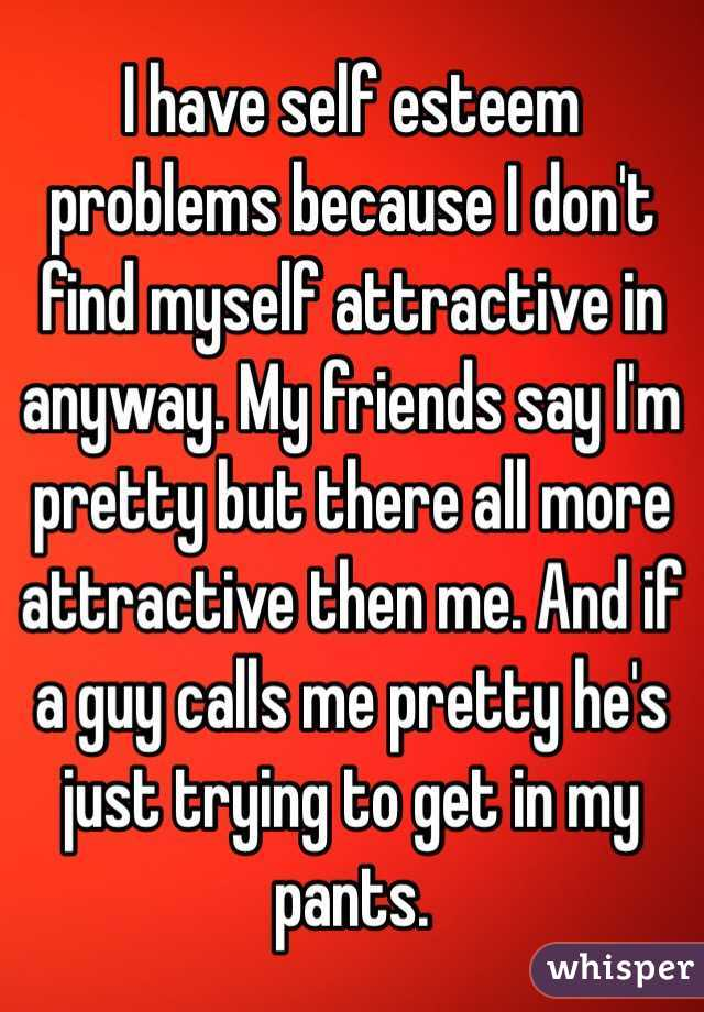 I have self esteem problems because I don't find myself attractive
