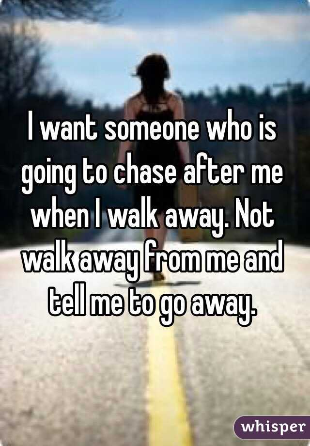 I want someone who is going to chase after me when I walk away  Not walk