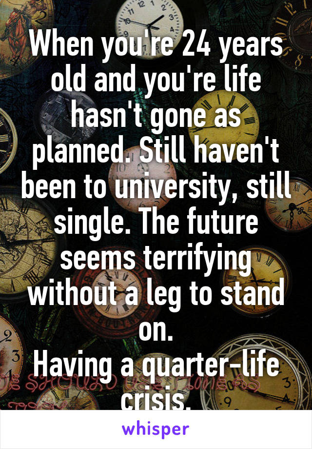 When you're 24 years old and you're life hasn't gone as planned. Still haven't been to university, still single. The future seems terrifying without a leg to stand on. Having a quarter-life crisis.