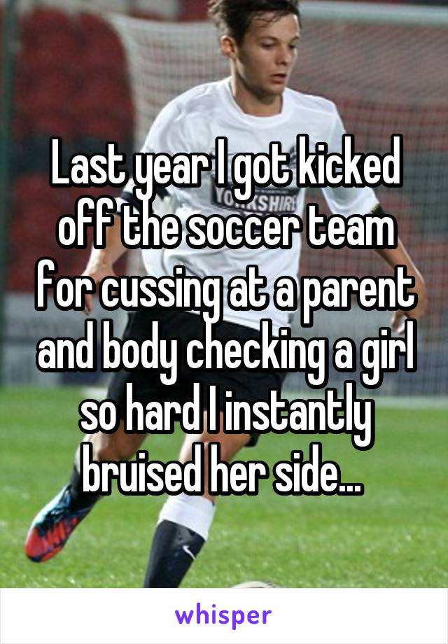 Last year I got kicked off the soccer team for cussing at a parent and body checking a girl so hard I instantly bruised her side...