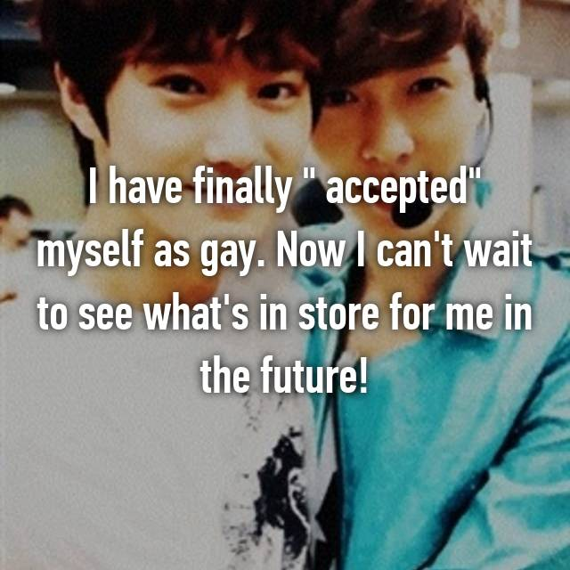 "I have finally "" accepted"" myself as gay. Now I can't wait to see what's in store for me in the future!"