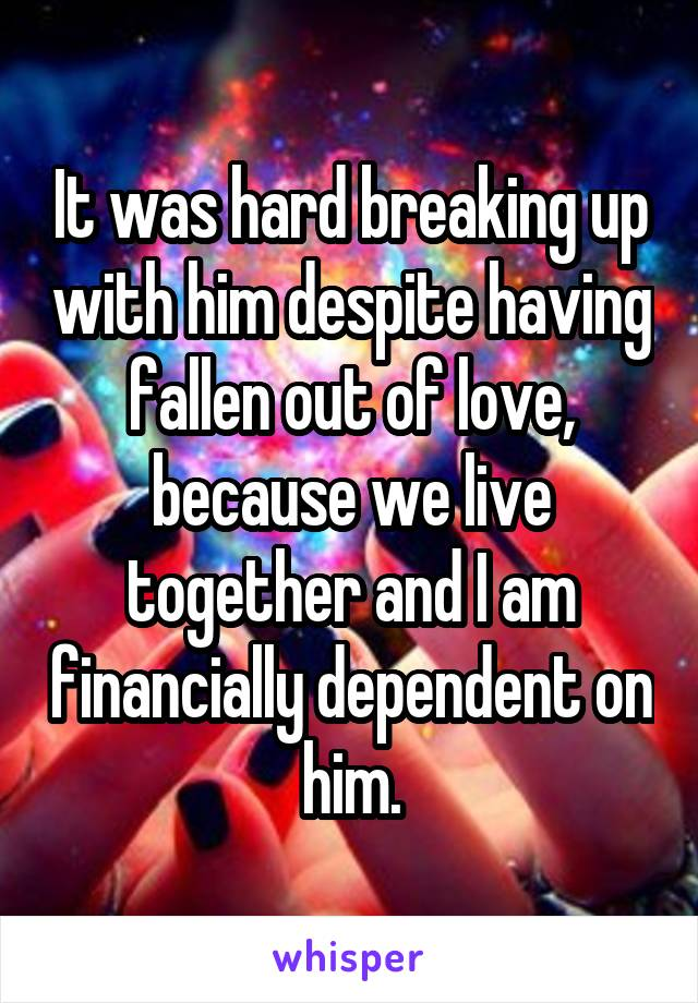 It was hard breaking up with him despite having fallen out of love, because we live together and I am financially dependent on him.