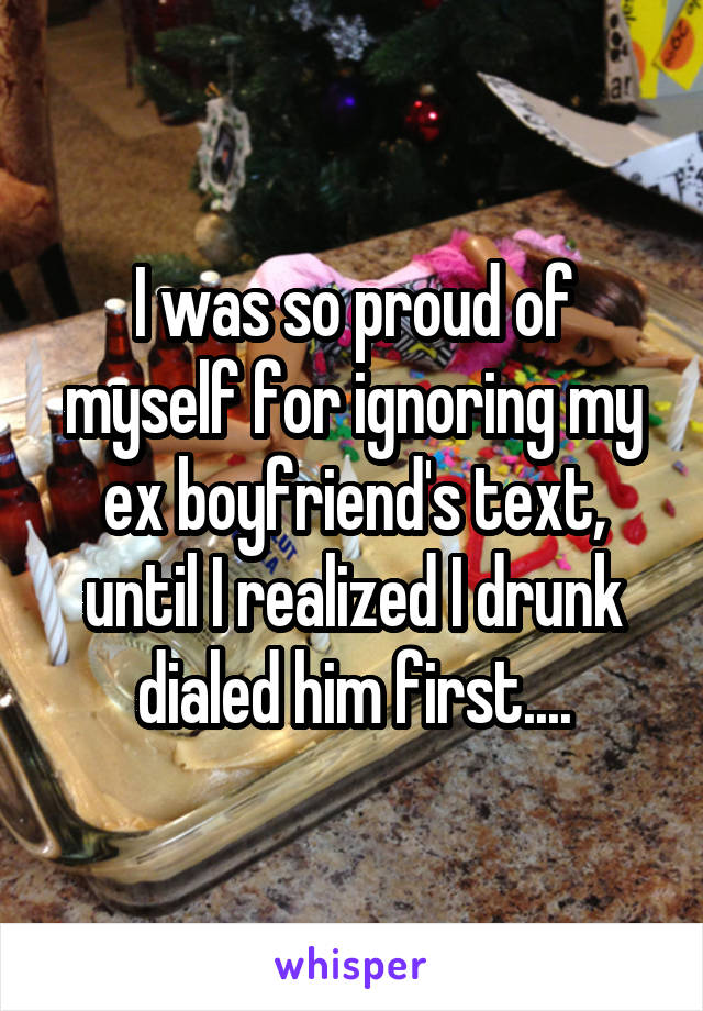 I was so proud of myself for ignoring my ex boyfriend's text, until I realized I drunk dialed him first....