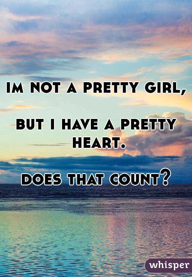 i m not pretty but i have a good heart