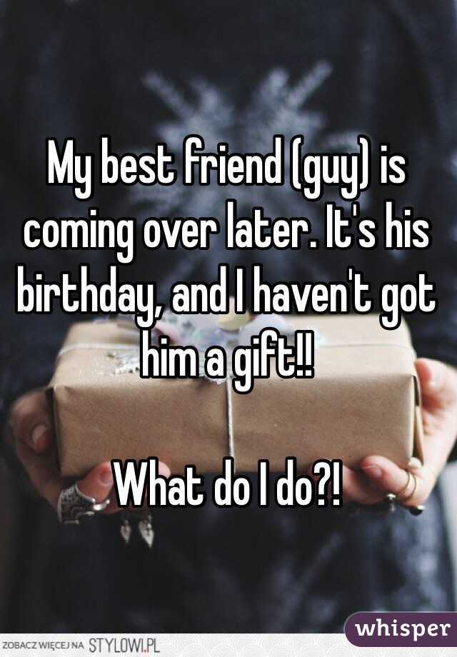 My Best Friend Guy Is Coming Over Later Its His Birthday And I Havent Got Him