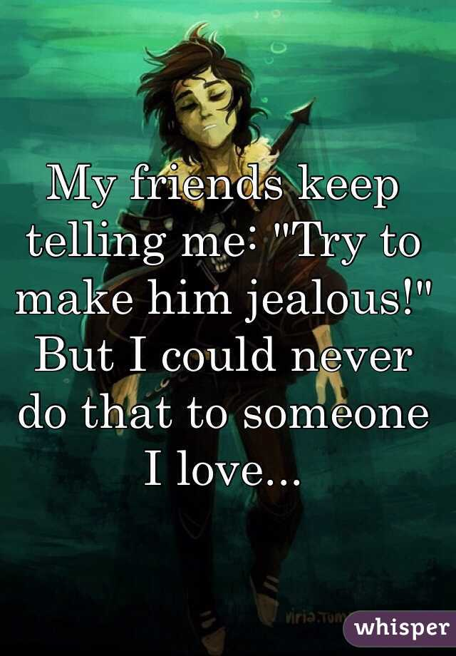 How do i make him jealous