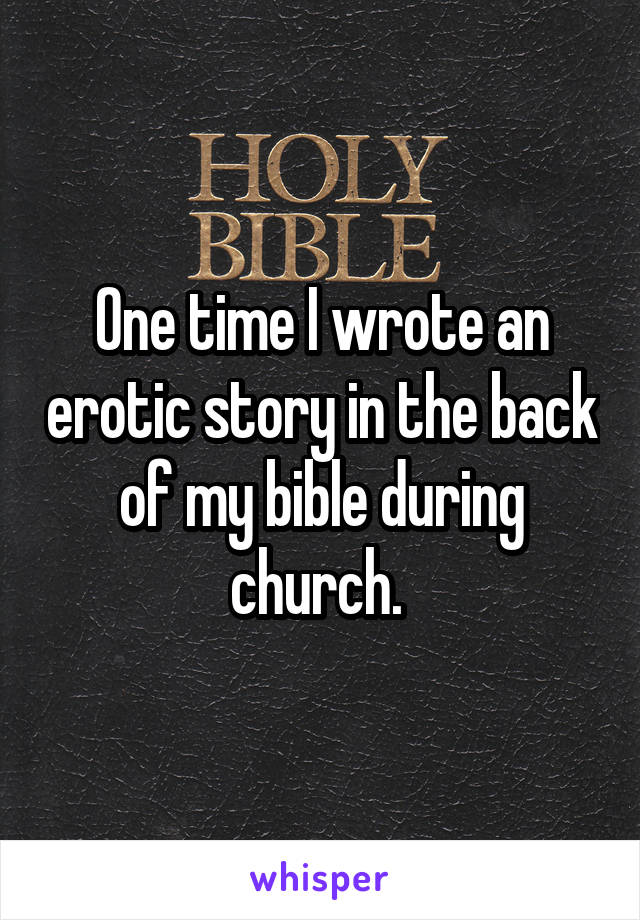 One time I wrote an erotic story in the back of my bible during church.