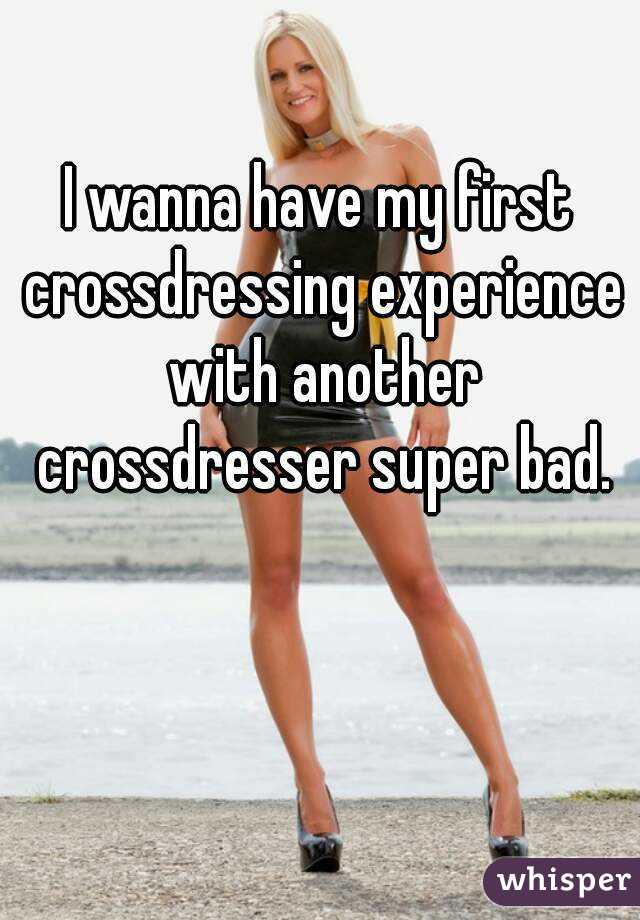 I Wanna Have My First Crossdressing Experience With Another Crossdresser Super Bad