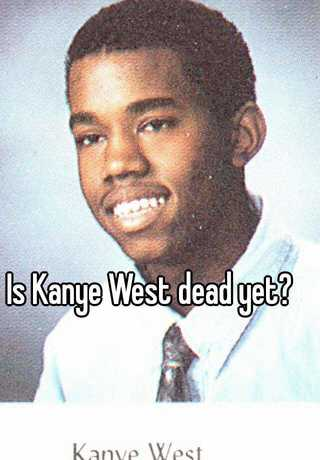 Is Kanye West dead yet?