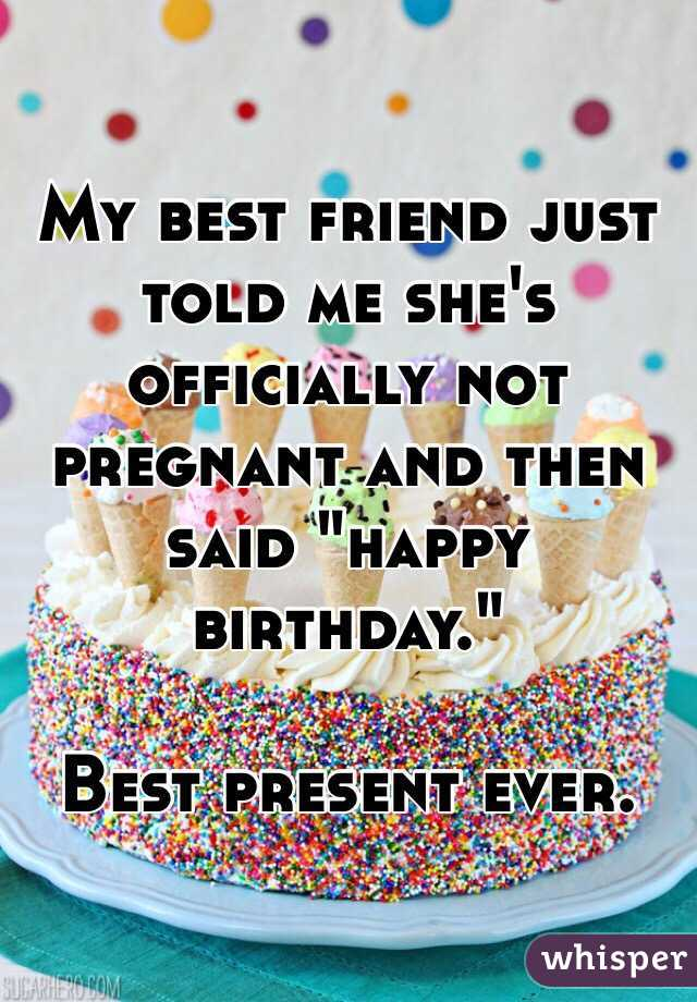 My Best Friend Just Told Me Shes Officially Not Pregnant And Then Said Happy Birthday Present Ever