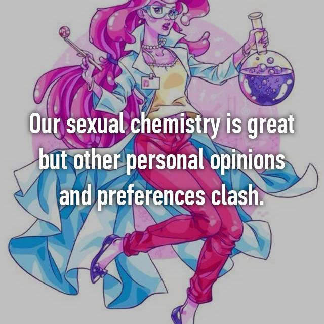 Our sexual chemistry is great but other personal opinions and preferences clash.