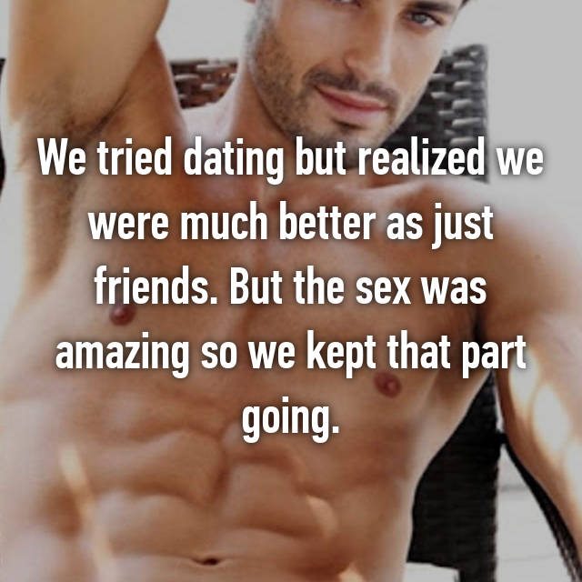 We tried dating but realized we were much better as just friends. But the sex was amazing so we kept that part going.