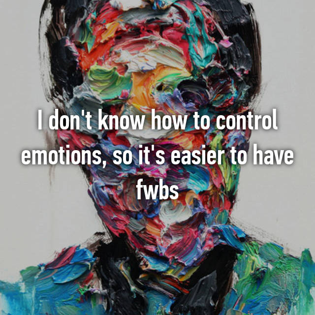 I don't know how to control emotions, so it's easier to have fwbs
