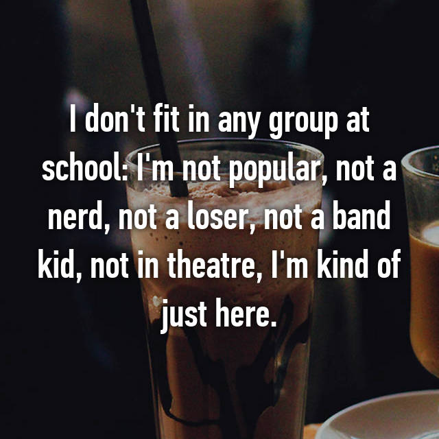 I don't fit in any group at school: I'm not popular, not a nerd, not a loser, not a band kid, not in theatre, I'm kind of just here.