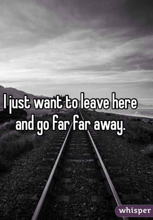 I just want to leave here and go far far away.