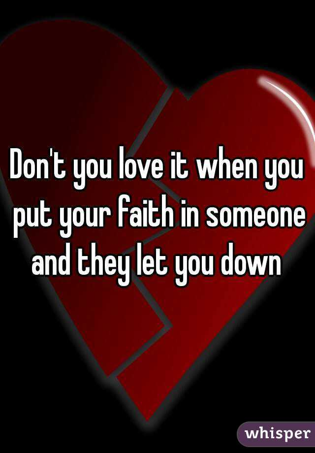 Dont You Love It When You Put Your Faith In Someone And They Let You