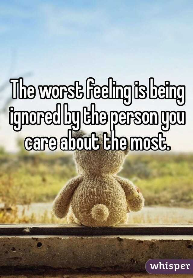 The worst feeling is being ignored by the person you care