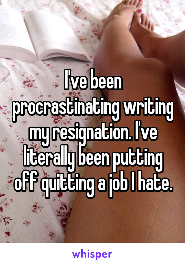 I've been procrastinating writing my resignation. I've literally been putting off quitting a job I hate.