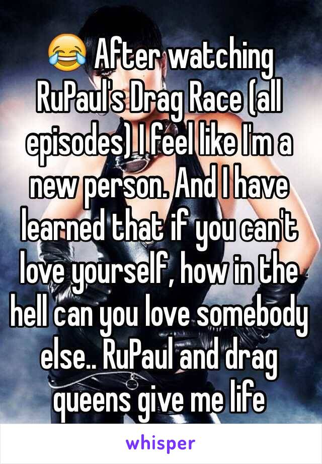😂 After watching RuPaul's Drag Race (all episodes) I feel like I'm a new person. And I have learned that if you can't love yourself, how in the hell can you love somebody else.. RuPaul and drag queens give me life