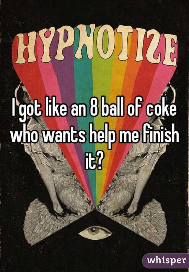 I got like an 8 ball of coke who wants help me finish it?