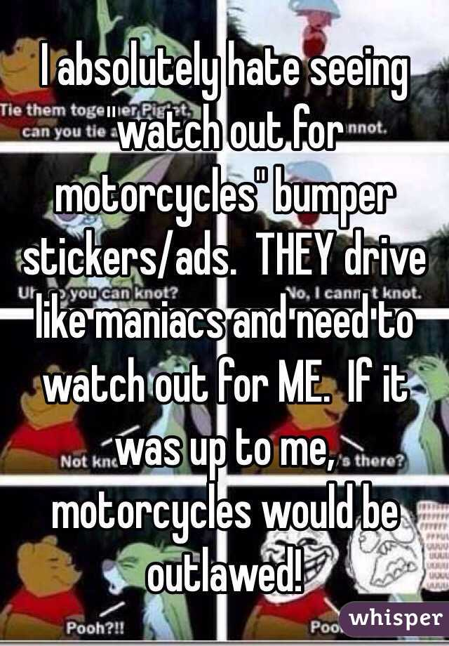 I absolutely hate seeing watch out for motorcycles bumper stickers ads they drive like maniacs and