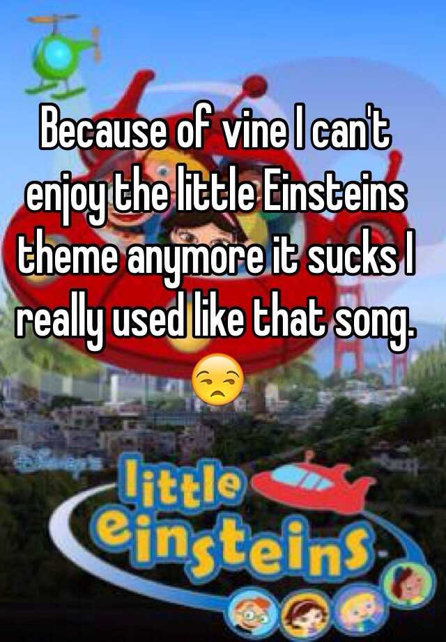 Because Of Vine I Cant Enjoy The Little Einsteins Theme Anymore It