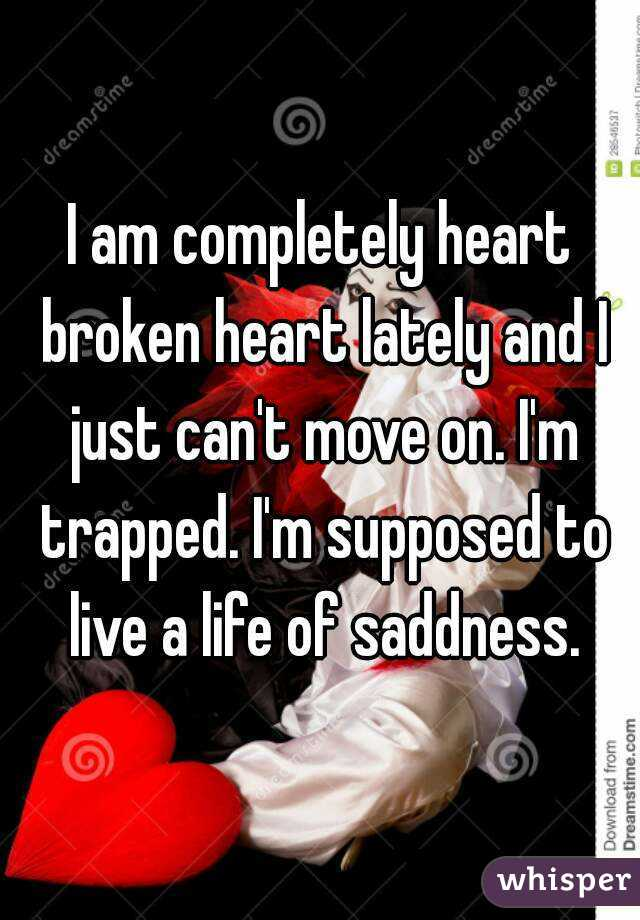 I am heartbroken and i can t move on